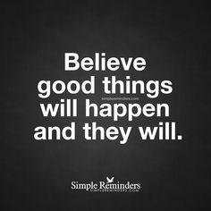 Believe good things will happen Believe good things will happen and they will. — Unknown Author