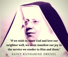 """""""If we wish to serve God and love our neighbor well, we must manifest our joy in the service we render to Him and them. Catholic Saints, Roman Catholic, Saint Katharine Drexel, Saint Katherine, Saint Quotes, Alma Mater, Role Models, Blessed, Spirituality"""