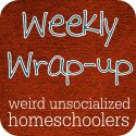 Weekly Wrap-Up | Weird Unsocialized Homeschoolers