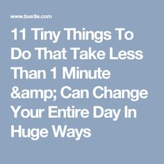 11 Tiny Things To Do That Take Less Than 1 Minute & Can Change Your Entire Day In Huge Ways