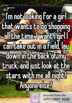 I'm not looking for a girl that wants to go shopping all the time. I want I girl I can take out in a field, lay down in the back of my truck, and just look at the stars with me all night! Anyone else?