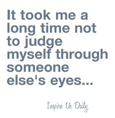 ~ It Took Me A Long Time Not To Judge Myself Through Someone Else's Eyes....