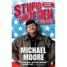 Stupid White Men by Michael Moore, available at Book Depository with free delivery worldwide. Great Books To Read, Good Books, My Books, Stupid Guys, Canterbury Tales, Michael Moore, English Book, Fiction Novels, Book Suggestions