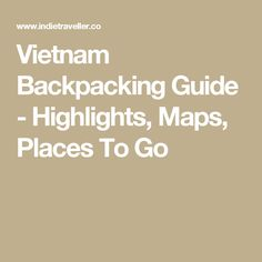 Vietnam Backpacking Guide - Highlights, Maps, Places To Go