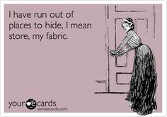 I have run out of places to hide, I mean store, my fabric.  Ha! So true!!!