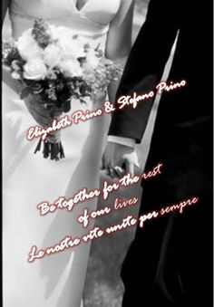 BE TOGETHER FOR THE REST OF OUR LIVES  WITH LOVE <3  CUORE MIO STEFANO PRINO <3 MY HUSBAND <3 YORU WIFE SEMPRE TUA ELIZABETH PRINO <3  NOI INSIEME PER SEMPRE <3 NOI INSIEME <3