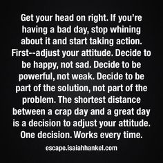 Get your head on right. If you're having a bad day, stop whining about it and start taking action. First--adjust your attitude. Decide to be happy, not sad. Decide to be powerful, not weak. Decide to be part of the solution, not part of the problem. The shortest distance between a crap day and a great day is a decision to adjust your attitude. One decision. Works every time.
