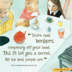 """""""you're Mad Bonkers, Totally off Your Head. but I'll Tell You a Secret. All the Best People Are."""" Alice in Wonderland by Lewis Carroll  .   #Alice #bonkers #Carroll #Ill #Lewis #mad #OS #people #QuotesPorn #secret #totally #Wonderland #youre. See more: https://dearquote.com/youre-mad-bonkers-totally-off-your-head-but-ill-tell-you-a-secret-all-the-best-people-are-alice-in-wonderland-by-lewis-carroll-750-x-750-os/"""