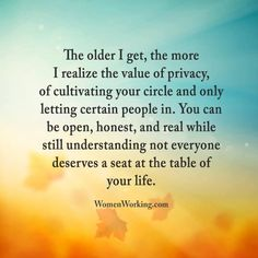 """The older I get, the more I realize the value of privacy, cultivating your circle, and only letting certain people in. You can be open, honest, and real while still understanding not everyone deserves a seat at the table of your life."""