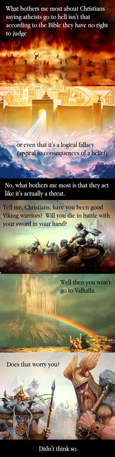 Now, I'm a Christian myself, but this graphic has a good point for any Christian who is talking to those who are not Christians.  If someone doesn't believe in Hell, then threatening them with it is like threatening a Christian with not going to Valhalla.