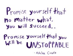 Promise yourself that no matter what, you will succeed. Promise yourself that you will be unstoppable // Ashlee Craft