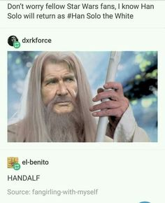 Don't Worry Fellow Star Wars fans, I know Han Solo will return as #Han Solo the White. HANDALF.
