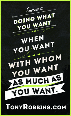 """""""Success is doing what you want, when you want, with whom you want, as much as you want it."""" — Tony Robbins"""