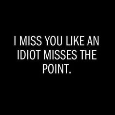 I miss you like an idiot misses the point. Funny quotes on PictureQuotes.com.