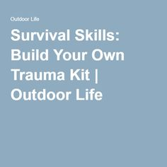 Survival Skills: Build Your Own Trauma Kit   Outdoor Life