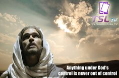 Anything under God's control is never out of control. http://www.tsltv.org/