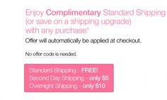 Clinique - Enjoy Complimentary Standard Shipping  (or save on a shipping upgrade) with any purchase* Offer will automatically be applied at checkout. No offer code is needed. Standard Shipping - FREE! Second Day Shipping - only $5. Overnight Shipping - only $10.