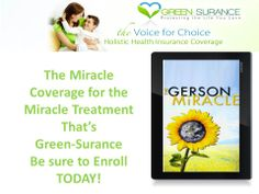 Only Green-Surance provides coverage for the Gerson Miracle coverage; Holistic Health Insurance ensures your right to choose proven alternative treatments for catastrophic illness. Don't miss your chance to enroll in this amazing coverage! Log on to;  mygreensurance.com