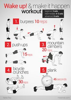 Wake Up and Make it Happen Workout Routine. For beginners perform 3 sets of each exercise For intermediate perform 4-5 sets of each exercise For advance