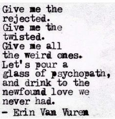 """Give me the rejected. Give me the twisted. Give me all the weird ones"" -Erin va… ""Give me the rejected. Give me the twisted. Give me all the weird ones"" -Erin van Vuren Poem Quotes, Words Quotes, Great Quotes, Life Quotes, Inspirational Quotes, Sayings, Hurt Quotes, Badass Quotes, Daily Quotes"