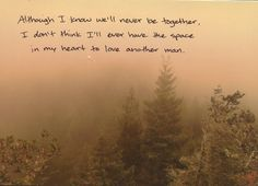 """""""Although I know we'll never be together, I don't think I'll ever have the space in my heart to love another man."""""""