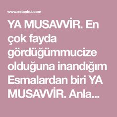 YA MUSAVVİR.  En çok fayda gördüğümmucize olduğuna inandığım Esmalardan biri  YA MUSAVVİR.  Anlamı: Varlıklara suretveren, şekillendiren, ilham veren anlamlarına gelir.. Özellikleri arasındakaybolan eşyaların bulunması, hatta insanların bulunması, unutulan şeylerinhatırlanması için kullanılan isi... Istanbul, Woman