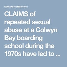 CLAIMS of repeated sexual abuse at a Colwyn Bay boarding school during the 1970s have led to an internal investigation by the current headteacher.