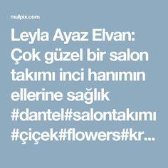 Leyla Ayaz Elvan: Çok güzel bir salon takımı inci hanımın ellerine sağlık #dantel#salontakımı#çiçek#flowers#krem#