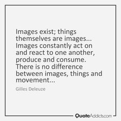 Images exist; things themselves are images... Images constantly act on and react to one another, produce and consume. There is no difference between images, things and movement... - Gilles Deleuze