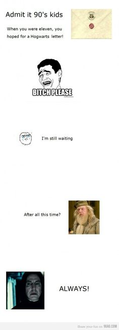 Hogwarts letter. still waiting. its ten years late :(