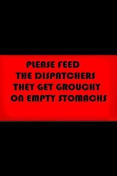 Please feed the dispatchers. They get grouchy on empty stomachs.