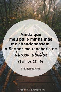 Ainda que meu pai e mae me abandonassem, o Senhor me receberia de braços abertos. Salmos 27:10
