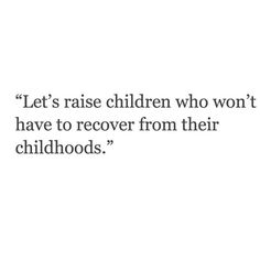 Let's raise children who won't have to recover from their childhood