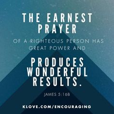 James 5:16 ~ The earnest prayer of a righteous person has great power and produces wonderful results...