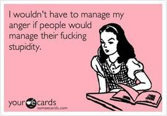 I wouldnt have to manage my anger if people would manage their fucking stupidity. those-ecards-everyone-finds-hilarious Great Quotes, Quotes To Live By, Me Quotes, Funny Quotes, Funny Memes, Hilarious, Inspirational Quotes, Funny Comebacks, Work Quotes