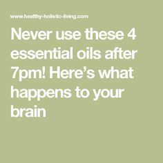 Never use these 4 essential oils after 7pm! Here's what happens to your brain