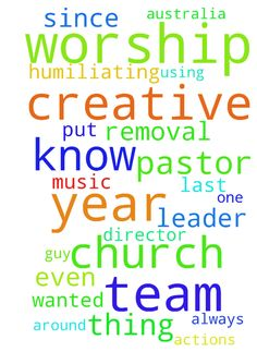 Prayer For Humiliating Removal As Worship Leader & Creative Director -   	Prayer For Humiliating Removal From Worship Leader & Creative Director Role     	 �    	Hi there, I would appreciate prayer for the following:  �    	I have recently been dismissed from my church worship leader & music director role by new pastors (a rather OCD former used goods dealer from a nearby town .� .� . on a mission).� Although I (& team) achieved wonderful results using high end sound & vision technology…