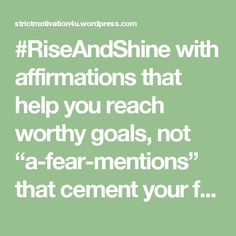 """#RiseAndShine with affirmations that help you reach worthy goals, not """"a-fear-mentions"""" that cement your failing at life. you do matter. I care for you #StrictMotivation"""