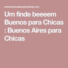 Um finde beeeem Buenos para Chicas : Buenos Aires para Chicas