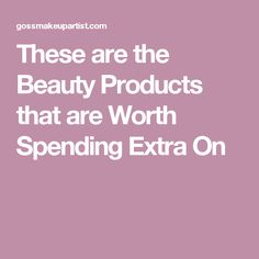 These are the Beauty Products that are Worth Spending Extra On