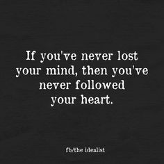 """If you've never lost your mind, then you've never followed your heart."""