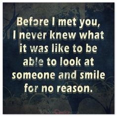 Before I met you, I never knew what it was like to be able to look at someone and smile for no reason. #lovequotes
