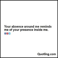 Your absence around me reminds me of your presence inside me. – Missing Quote | Quote About Missing Someone by Quotling.