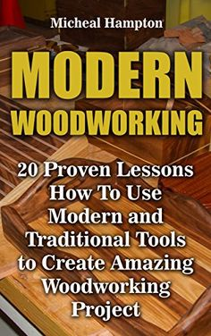 Modern Woodworking: 20 Proven Lessons How To Use Modern and Traditional Tools to Create Amazing Woodworking Project: (Woodworking, Indoor, Outdoor) by [Hampton, Micheal ]