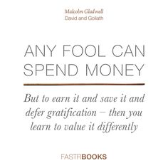 Any fool can spend money. But to earn it and save it and defer gratification – then you learn to value it differently. From David and Goliath by Malcolm Gladwell.
