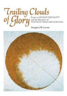 Trailing Clouds of Glory: Essays on Human Sexuality and the Education of Youth in Waldorf Schools by Douglas J.W. Gerwin
