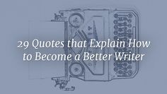 The best way to become a better writer is to write, but it doesn't hurt to get advice from the best. Here are 29 tips and pieces of wisdom from top writers.
