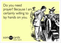 Do you need prayer? Because I am certainly willing to lay hands on you. | Flirting Ecard | someecards.com