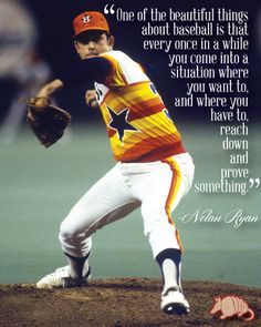 """""""One of the beautiful things about baseball is that every once in a while you come into a situation where you want to and where you have to reach down and prove something"""". - Nolan Ryan"""
