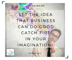 """Let the idea that business can do good catch fire in your imagination.""  #ConsciousLeadership #WakeUp #Good #Business"